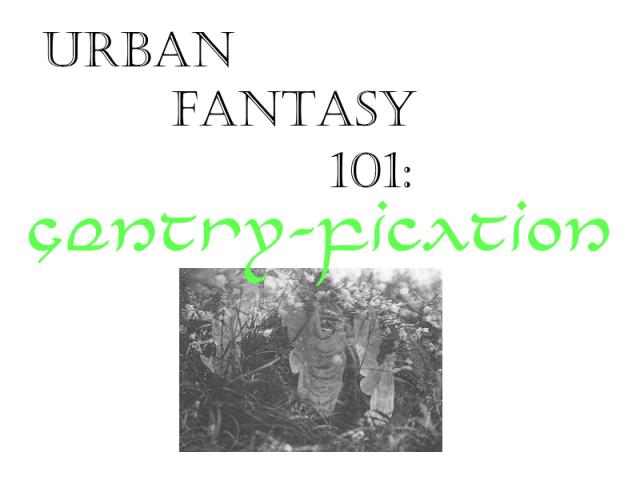 urban fantasy 101 - gentry fication