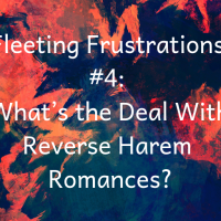 Fleeting Frustrations #4: What's the Deal With Reverse Harem Romances?