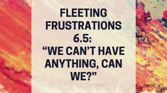 "Fleeting Frustrations 6.5_ ""We Can't Have Anything, Can We_"".png"