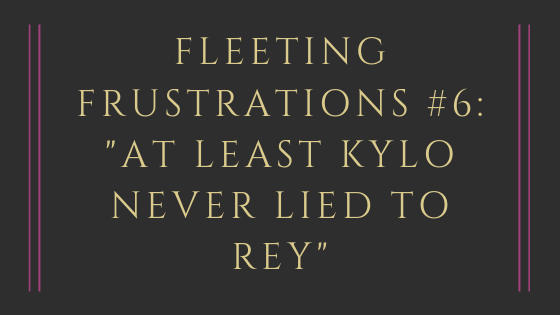 Fleeting Frustrations #6_ _At Least Kylo Never Lied To Rey_.png
