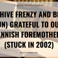 Fleeting Frustrations # 7: Archive Frenzy and Being (Un) Grateful To Our Fannish Foremothers (Stuck In 2002)