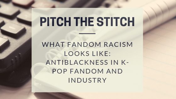 Pitch the stitch - kpop fandom and industry antiblackness